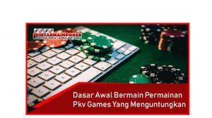 Dasar Awal Bermain Permainan Pkv Games Yang Menguntungkan