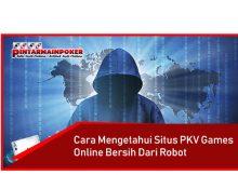 Cara Mengetahui Situs Pkv Games Online Bersih dari Robot